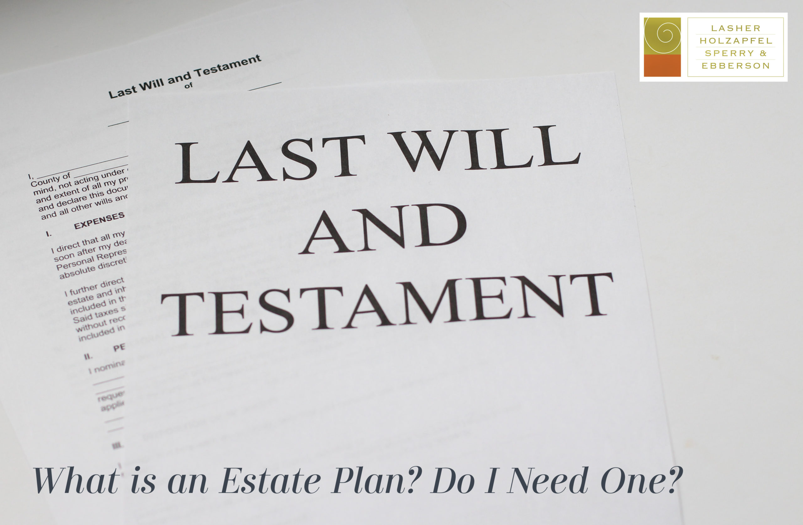 WHAT IS AN ESTATE PLAN?  DO I NEED ONE?